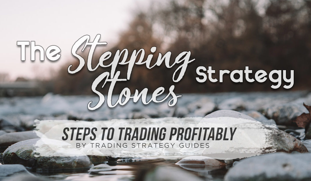 The Stepping Stones Strategy – 6 Steps to Trading Profitably