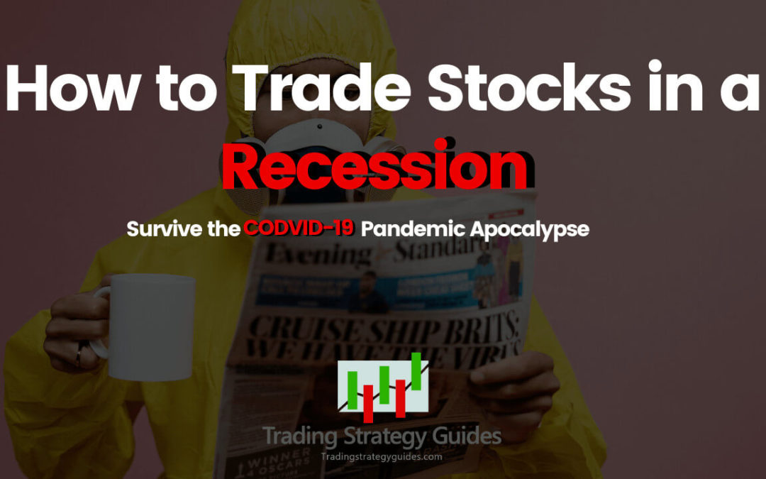 How to Trade Stocks in a Recession – Survive the CODVID-19 Pandemic Apocalypse